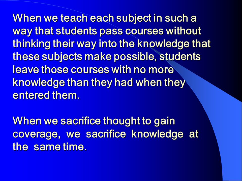 When we teach each subject in such a way that students pass courses without thinking their way into the knowledge that these subjects make possible, students leave those courses with no more knowledge than they had when they entered them.