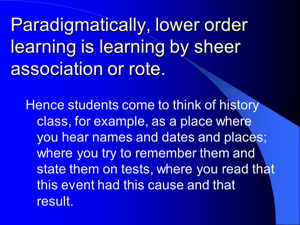Paradigmatically, lower order learning is learning by sheer association or rote.