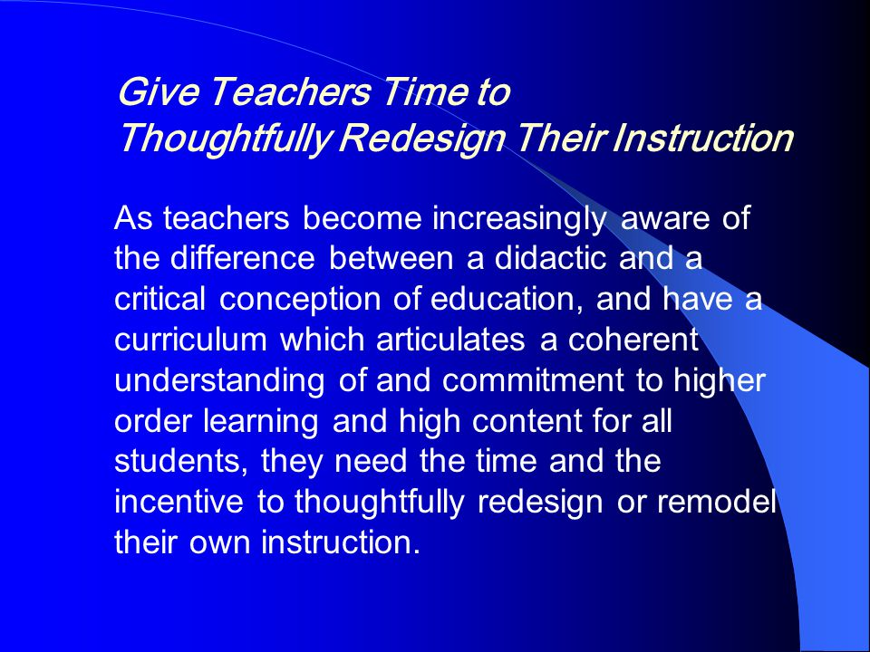 Give Teachers Time to Thoughtfully Redesign Their Instruction As teachers become increasingly aware of the difference between a didactic and a critical conception of education, and have a curriculum which articulates a coherent understanding of and commitment to higher order learning and high content for all students, they need the time and the incentive to thoughtfully redesign or remodel their own instruction.