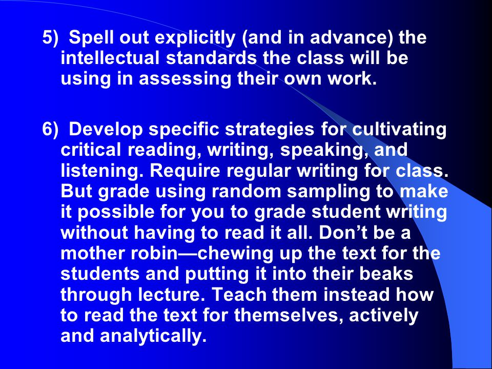 5) Spell out explicitly (and in advance) the intellectual standards the class will be using in assessing their own work.