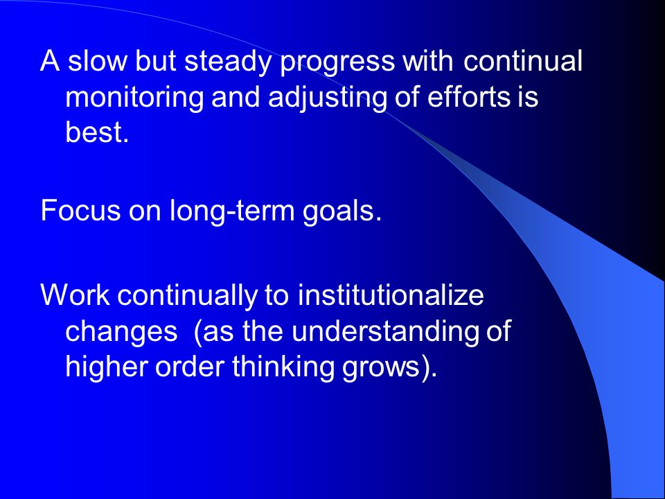 A slow but steady progress with continual monitoring and adjusting of efforts is best.