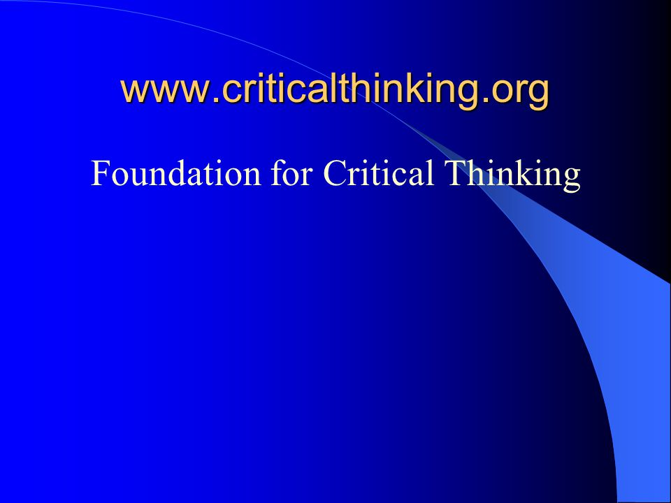 www.criticalthinking.org Foundation for Critical Thinking