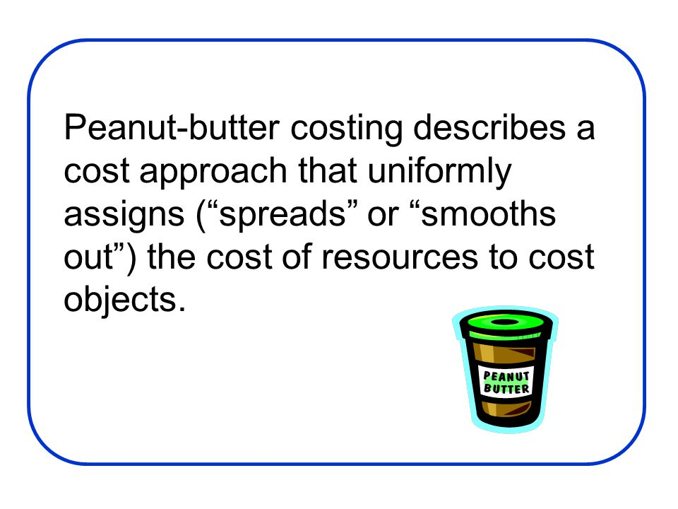 Peanut-butter costing describes a cost approach that uniformly assigns ( spreads or smooths out ) the cost of resources to cost objects.