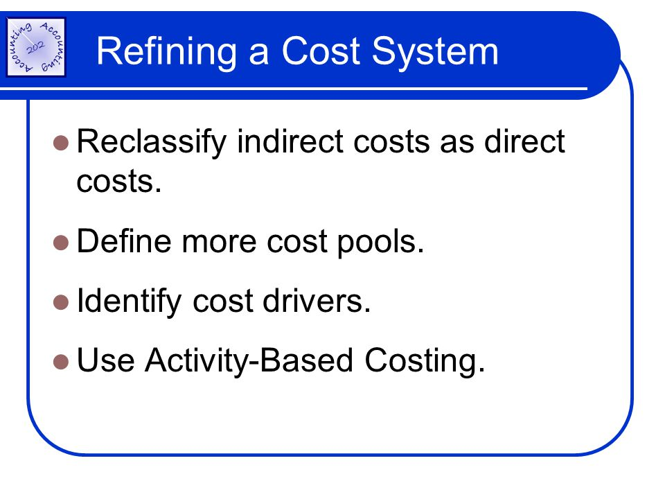 Refining a Cost System Reclassify indirect costs as direct costs.