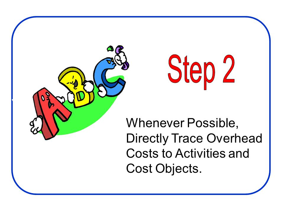 Step 2 Whenever Possible, Directly Trace Overhead Costs to Activities and Cost Objects.