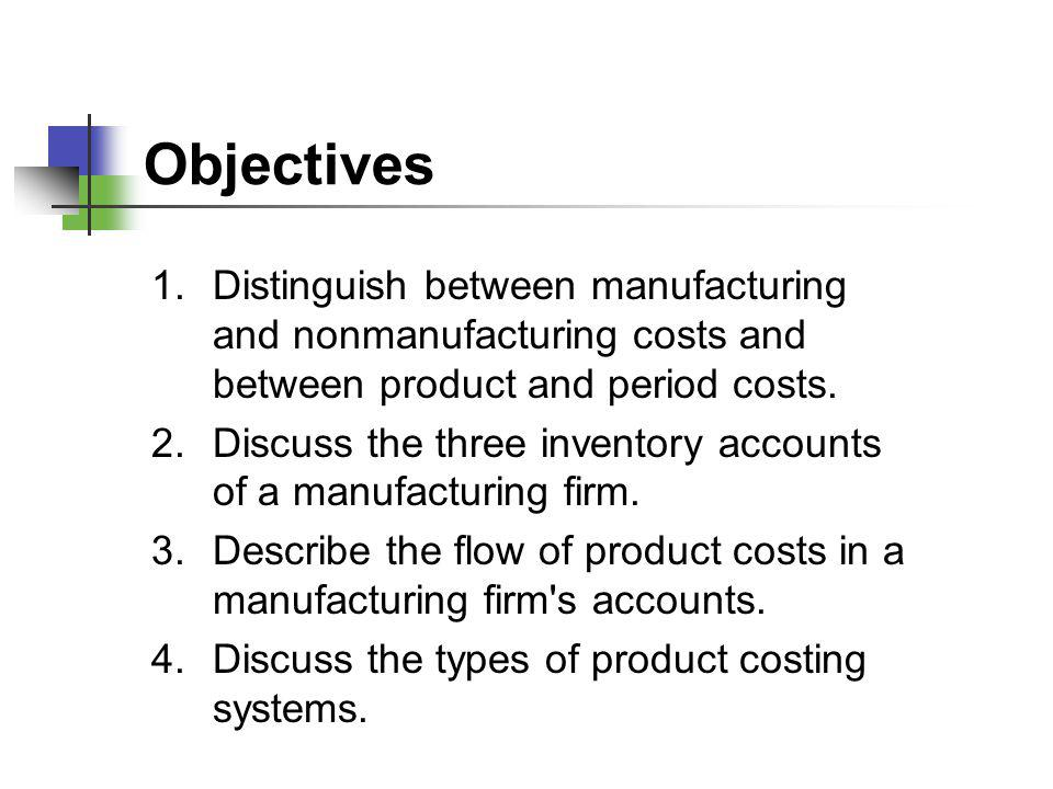 Objectives Distinguish between manufacturing and nonmanufacturing costs and between product and period costs.