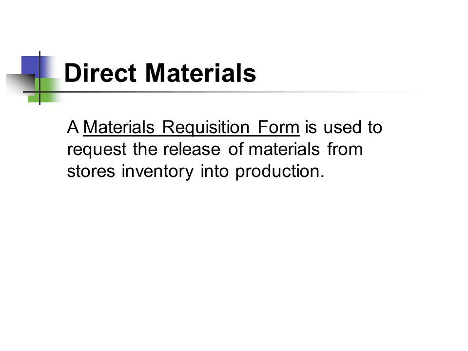 Direct Materials A Materials Requisition Form is used to request the release of materials from stores inventory into production.