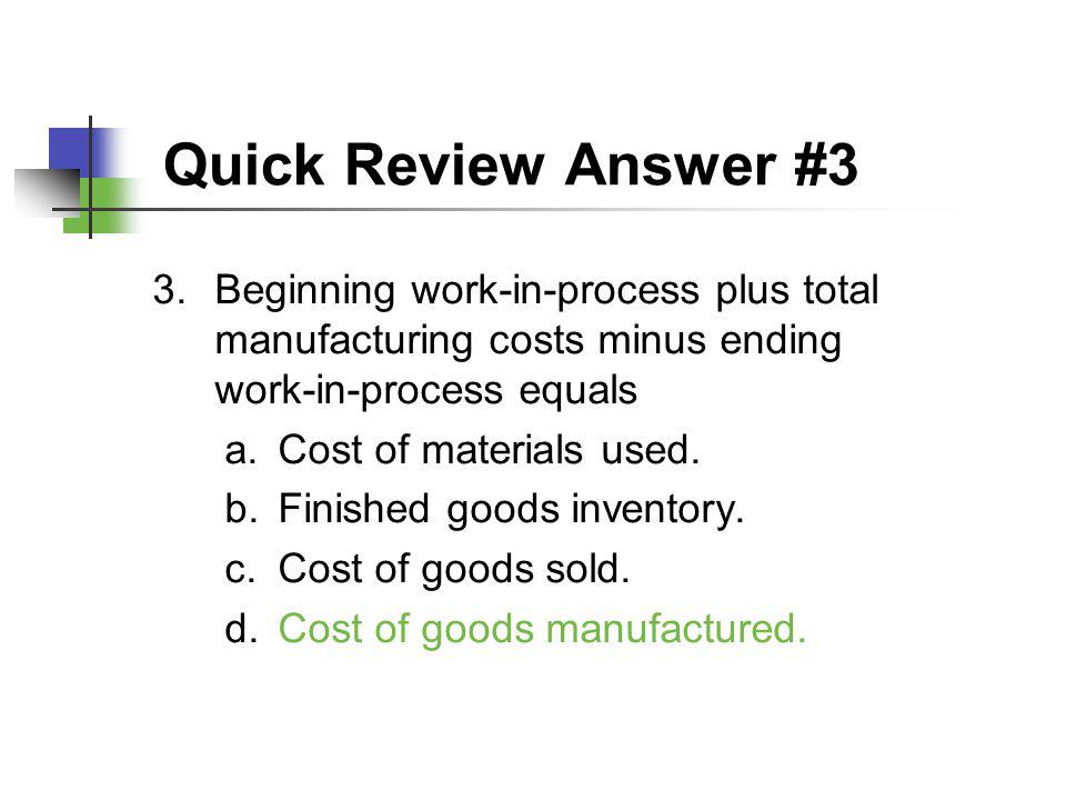 Quick Review Answer #3 Beginning work-in-process plus total manufacturing costs minus ending work-in-process equals.