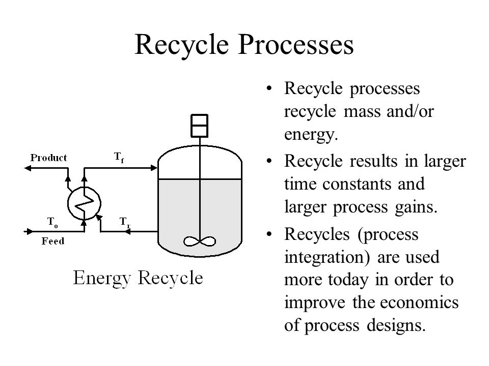 Recycle Processes Recycle processes recycle mass and/or energy.