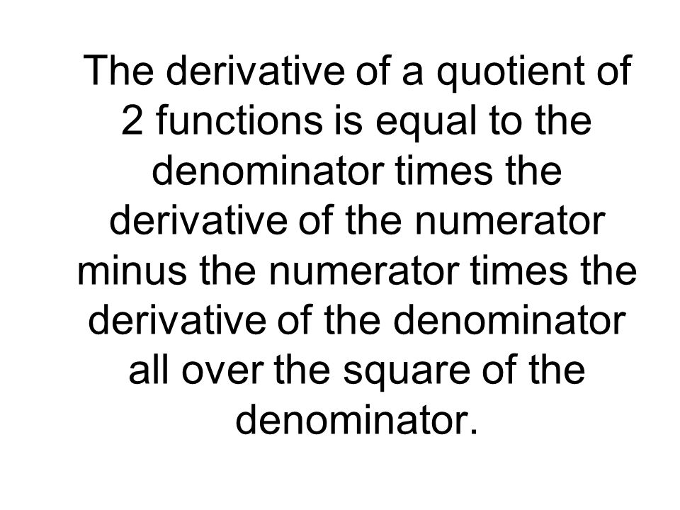 The derivative of a quotient of 2 functions is equal to the denominator times the derivative of the numerator minus the numerator times the derivative of the denominator all over the square of the denominator.