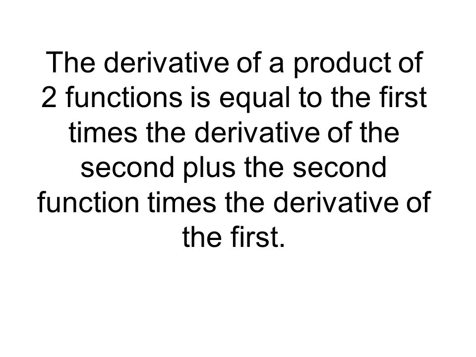 The derivative of a product of 2 functions is equal to the first times the derivative of the second plus the second function times the derivative of the first.
