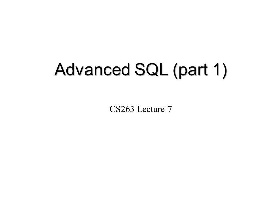 Advanced SQL (part 1) CS263 Lecture 7