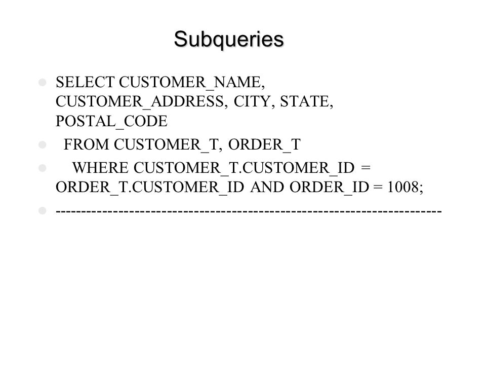 Subqueries SELECT CUSTOMER_NAME, CUSTOMER_ADDRESS, CITY, STATE, POSTAL_CODE. FROM CUSTOMER_T, ORDER_T.