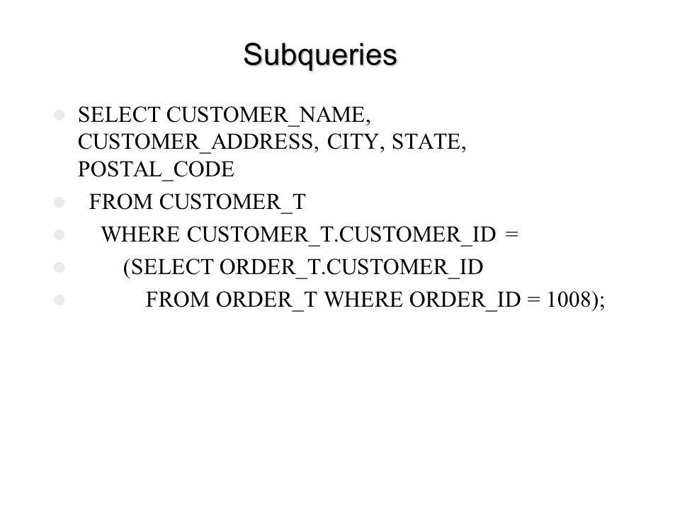 Subqueries SELECT CUSTOMER_NAME, CUSTOMER_ADDRESS, CITY, STATE, POSTAL_CODE. FROM CUSTOMER_T. WHERE CUSTOMER_T.CUSTOMER_ID =