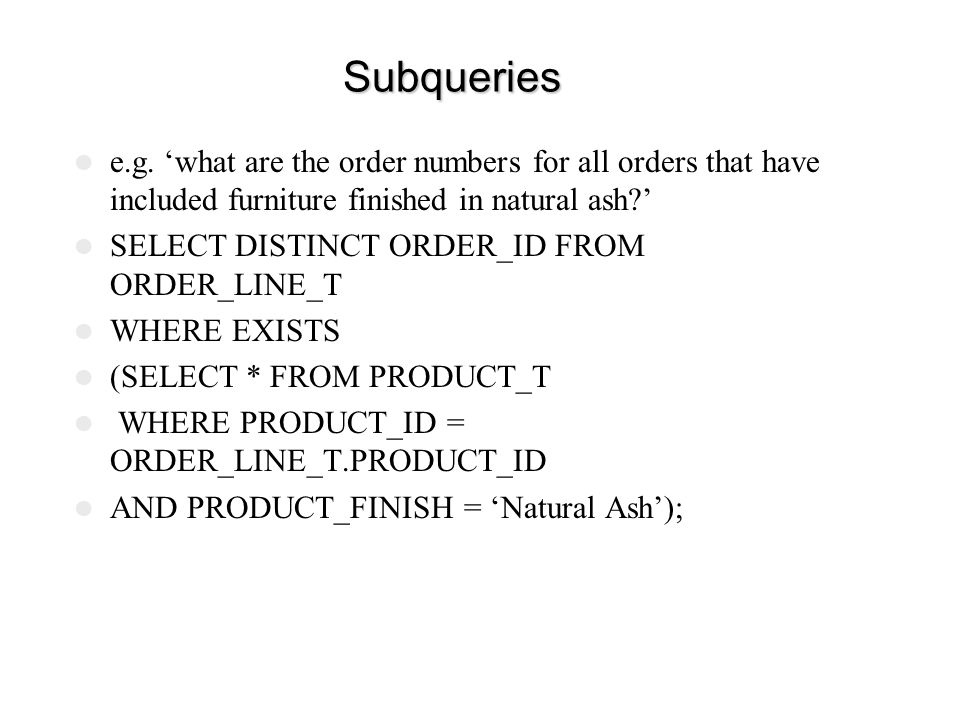 Subqueries e.g. 'what are the order numbers for all orders that have included furniture finished in natural ash '