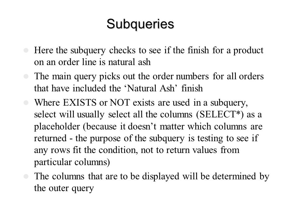 Subqueries Here the subquery checks to see if the finish for a product on an order line is natural ash.