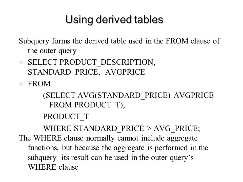 Using derived tables Subquery forms the derived table used in the FROM clause of the outer query.