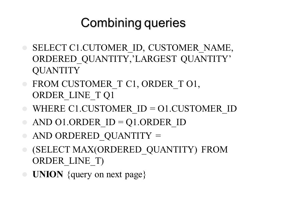 Combining queries SELECT C1.CUTOMER_ID, CUSTOMER_NAME, ORDERED_QUANTITY,'LARGEST QUANTITY' QUANTITY.