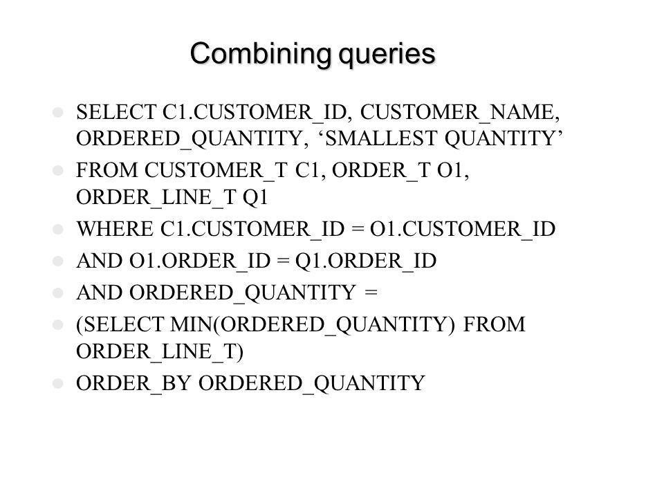 Combining queries SELECT C1.CUSTOMER_ID, CUSTOMER_NAME, ORDERED_QUANTITY, 'SMALLEST QUANTITY' FROM CUSTOMER_T C1, ORDER_T O1, ORDER_LINE_T Q1.