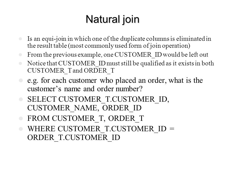Natural join Is an equi-join in which one of the duplicate columns is eliminated in the result table (most commonly used form of join operation)