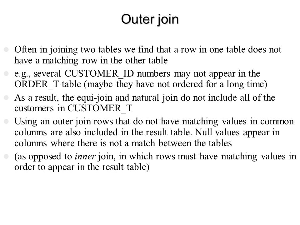 Outer join Often in joining two tables we find that a row in one table does not have a matching row in the other table.