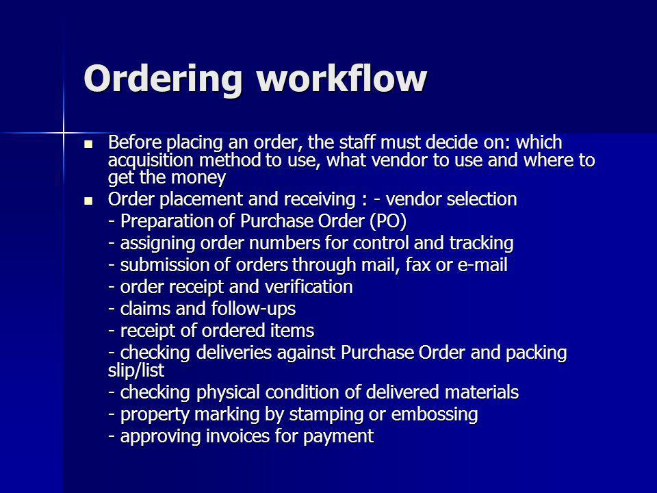 Ordering workflow Before placing an order, the staff must decide on: which acquisition method to use, what vendor to use and where to get the money.