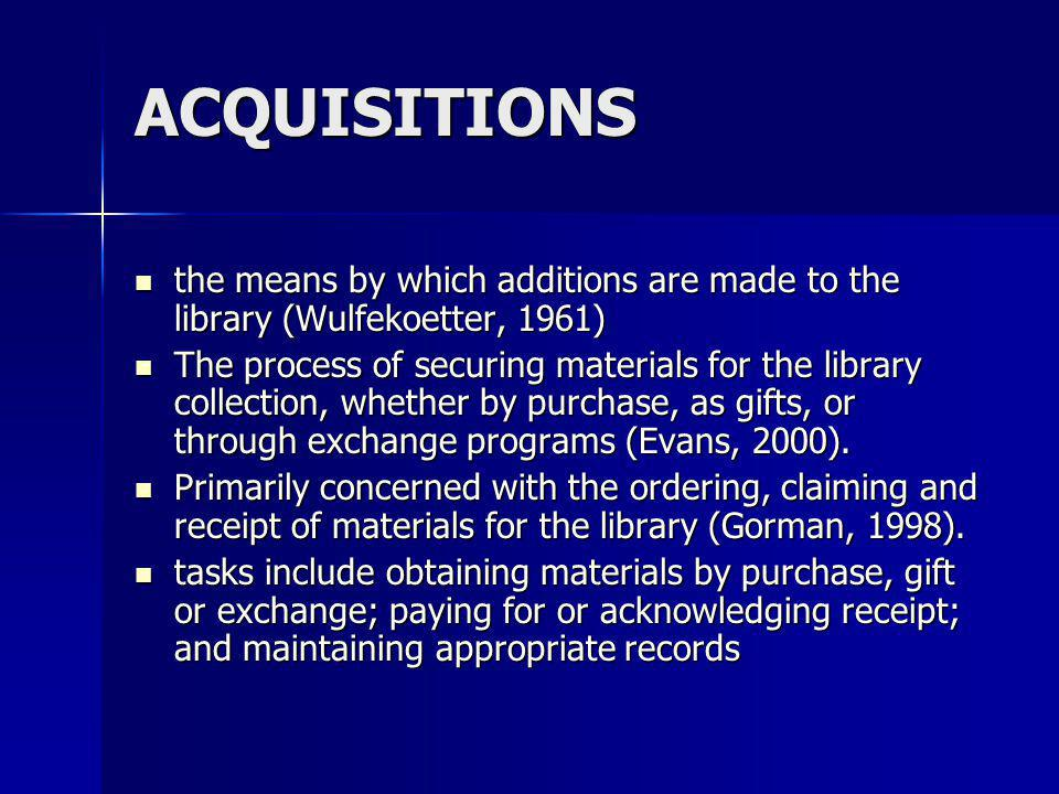 ACQUISITIONS the means by which additions are made to the library (Wulfekoetter, 1961)