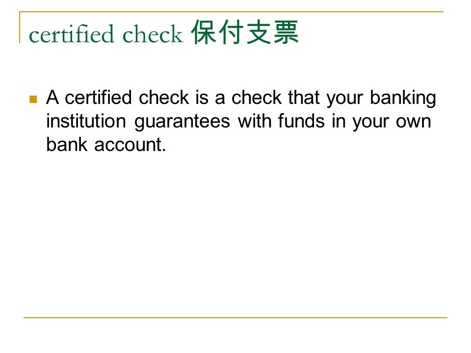 certified check 保付支票 A certified check is a check that your banking institution guarantees with funds in your own bank account.