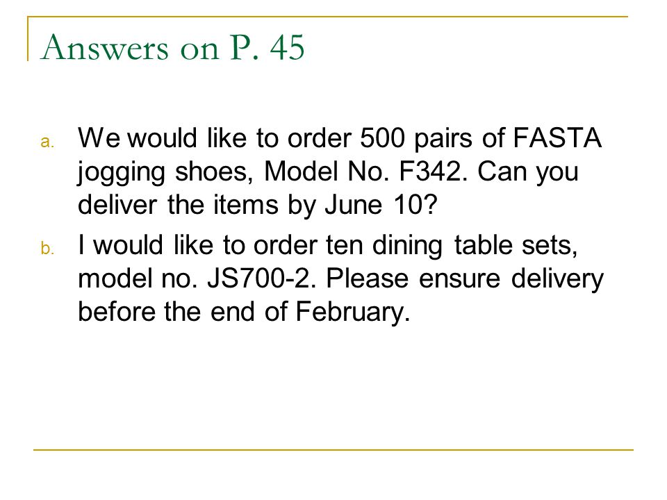 Answers on P. 45 We would like to order 500 pairs of FASTA jogging shoes, Model No. F342. Can you deliver the items by June 10