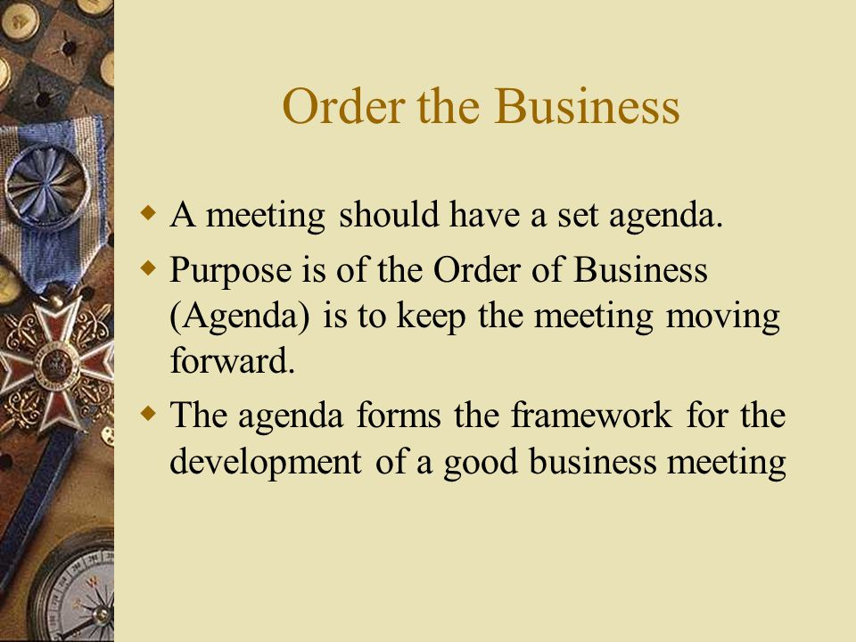 Order the Business A meeting should have a set agenda.