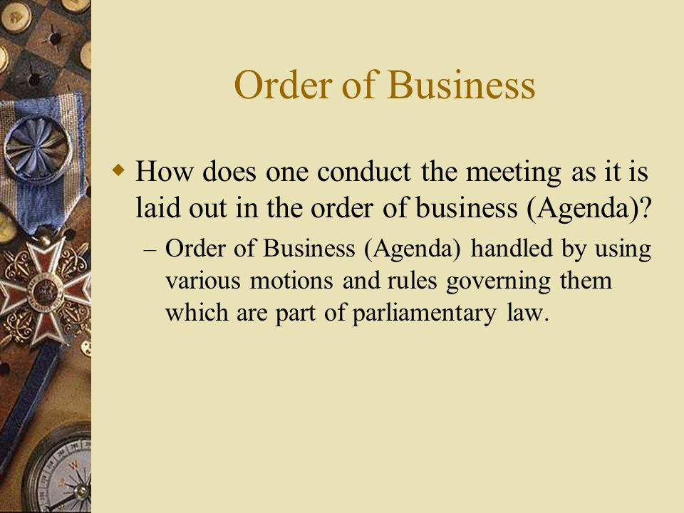 Order of Business How does one conduct the meeting as it is laid out in the order of business (Agenda)