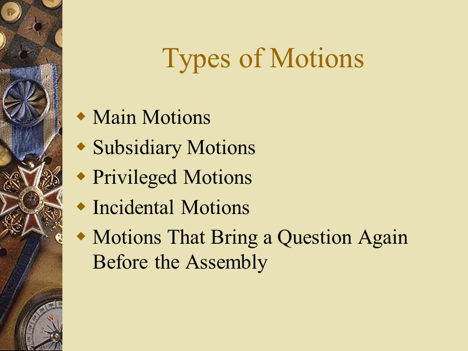 Types of Motions Main Motions Subsidiary Motions Privileged Motions