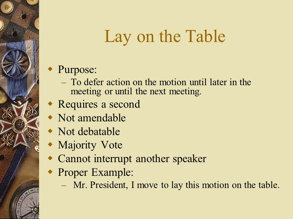 Lay on the Table Purpose: Requires a second Not amendable