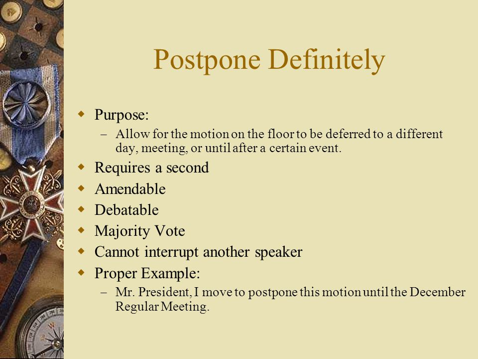 Postpone Definitely Purpose: Requires a second Amendable Debatable