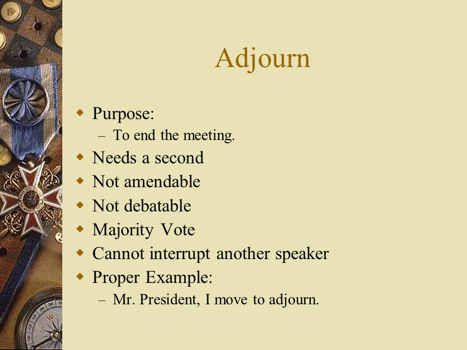 Adjourn Purpose: Needs a second Not amendable Not debatable