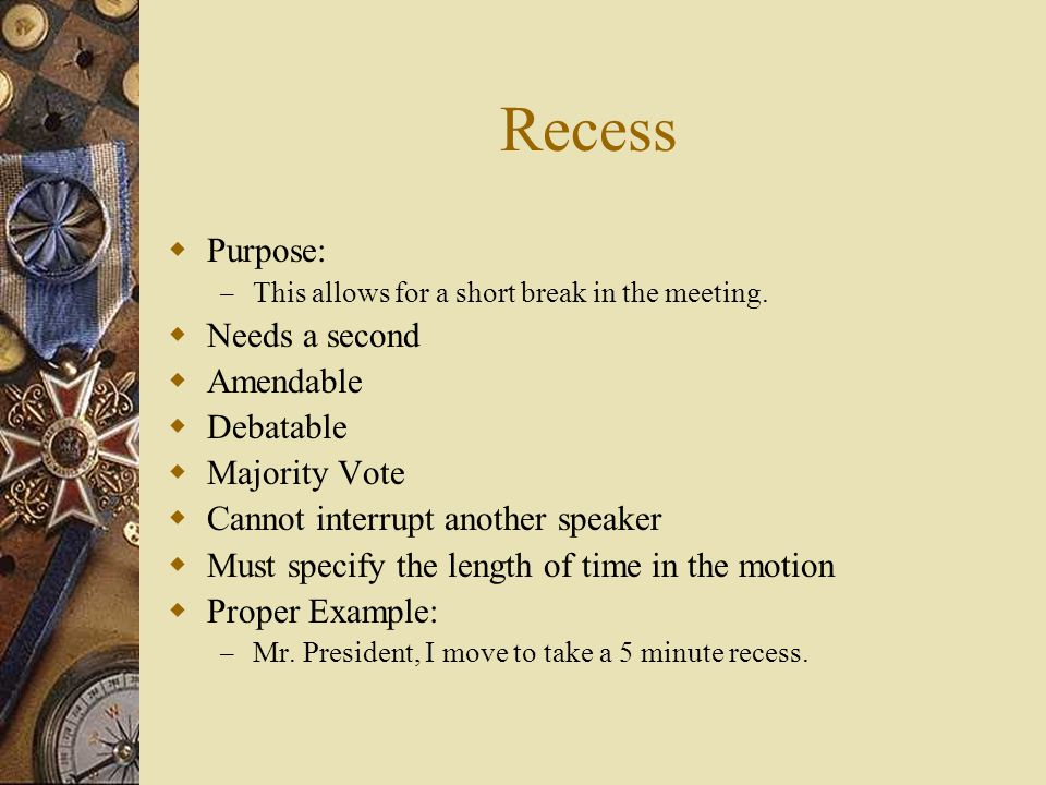 Recess Purpose: Needs a second Amendable Debatable Majority Vote