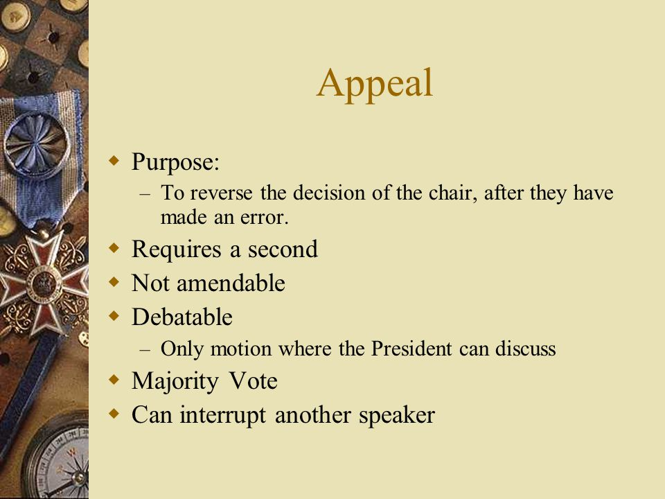 Appeal Purpose: Requires a second Not amendable Debatable