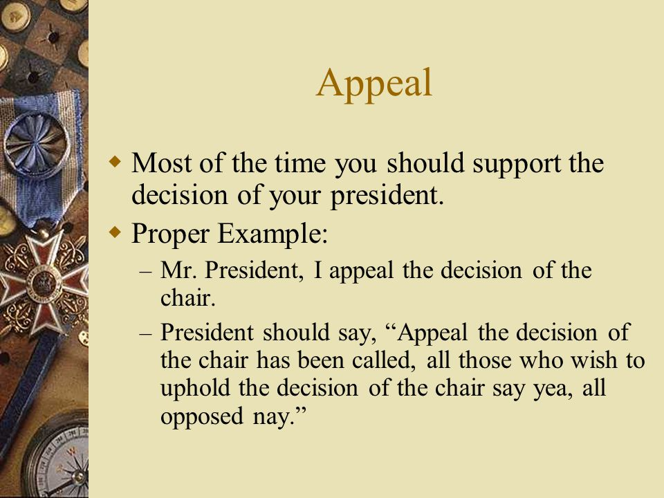 Appeal Most of the time you should support the decision of your president. Proper Example: Mr. President, I appeal the decision of the chair.