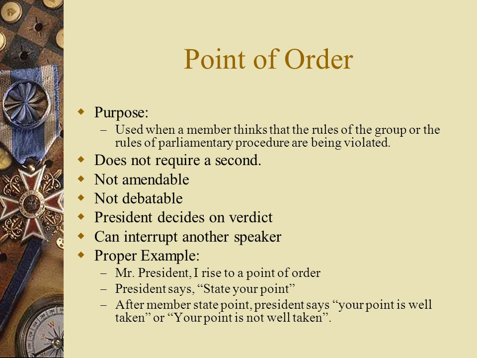Point of Order Purpose: Does not require a second. Not amendable
