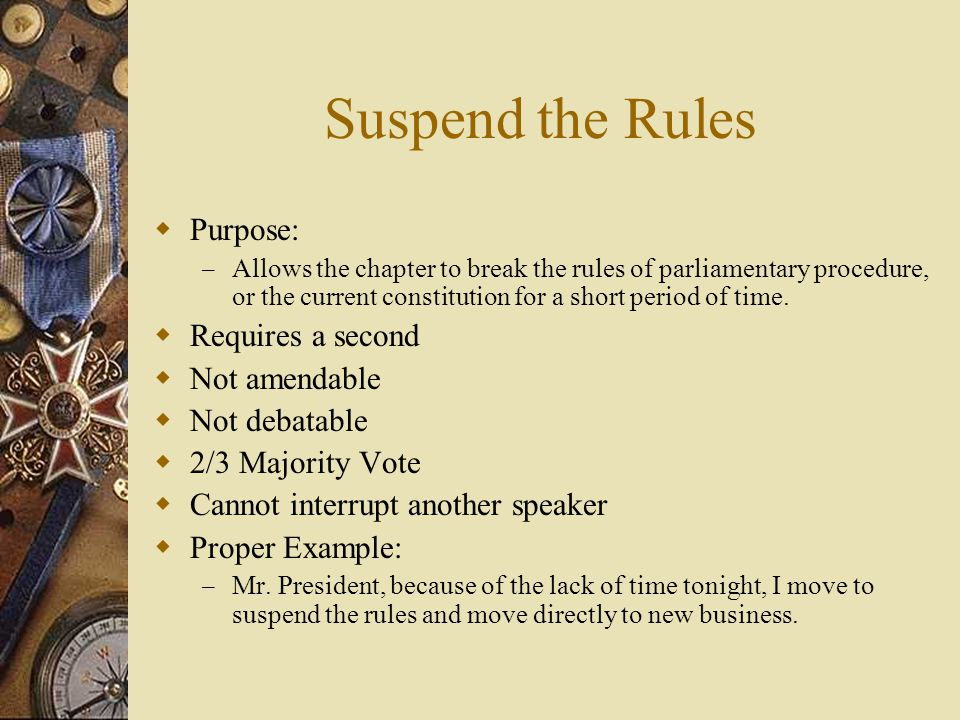 Suspend the Rules Purpose: Requires a second Not amendable