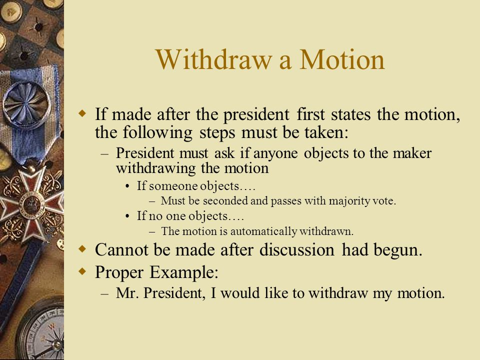 Withdraw a Motion If made after the president first states the motion, the following steps must be taken: