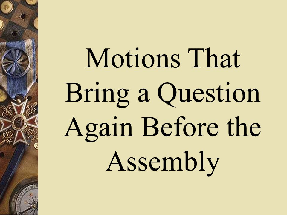 Motions That Bring a Question Again Before the Assembly