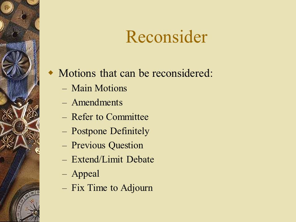 Reconsider Motions that can be reconsidered: Main Motions Amendments