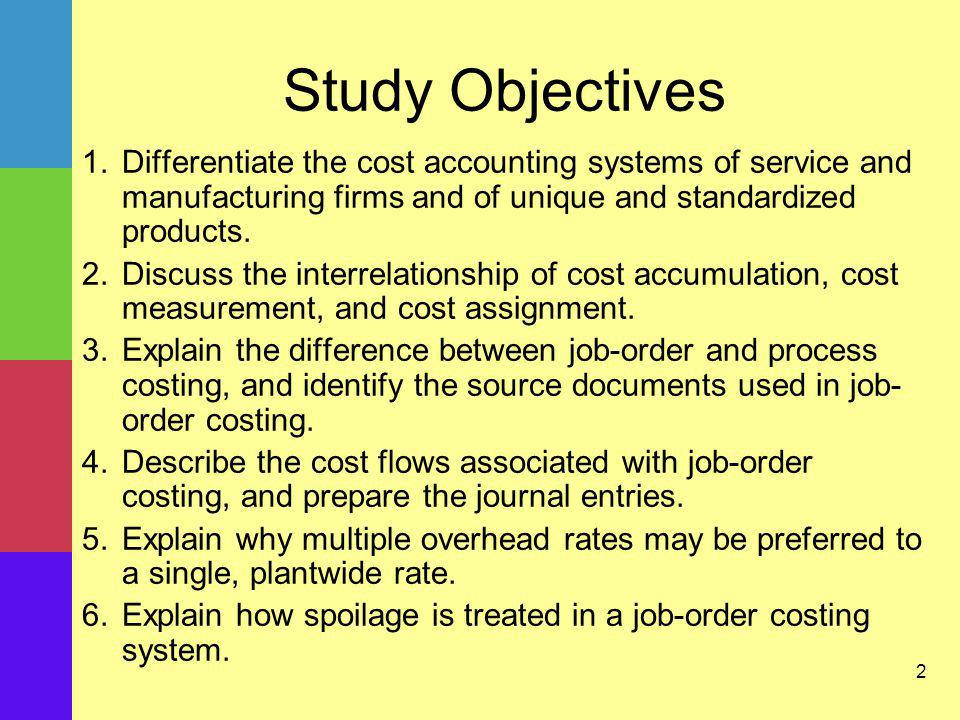 Study Objectives Differentiate the cost accounting systems of service and manufacturing firms and of unique and standardized products.