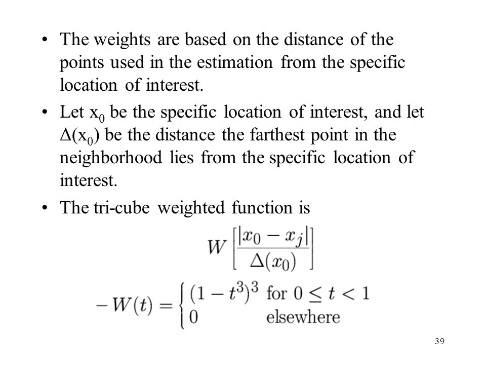The weights are based on the distance of the points used in the estimation from the specific location of interest.