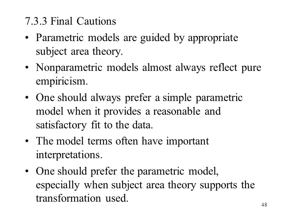 7.3.3 Final Cautions Parametric models are guided by appropriate subject area theory. Nonparametric models almost always reflect pure empiricism.