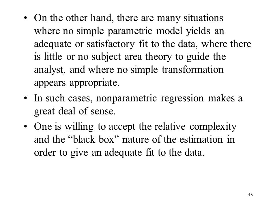On the other hand, there are many situations where no simple parametric model yields an adequate or satisfactory fit to the data, where there is little or no subject area theory to guide the analyst, and where no simple transformation appears appropriate.