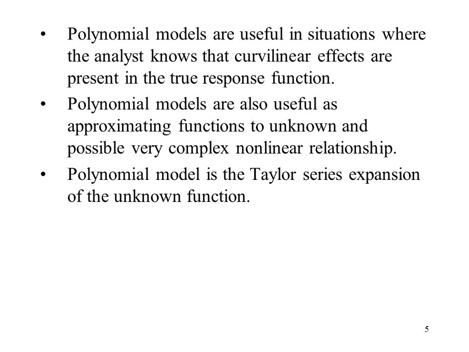Polynomial models are useful in situations where the analyst knows that curvilinear effects are present in the true response function.