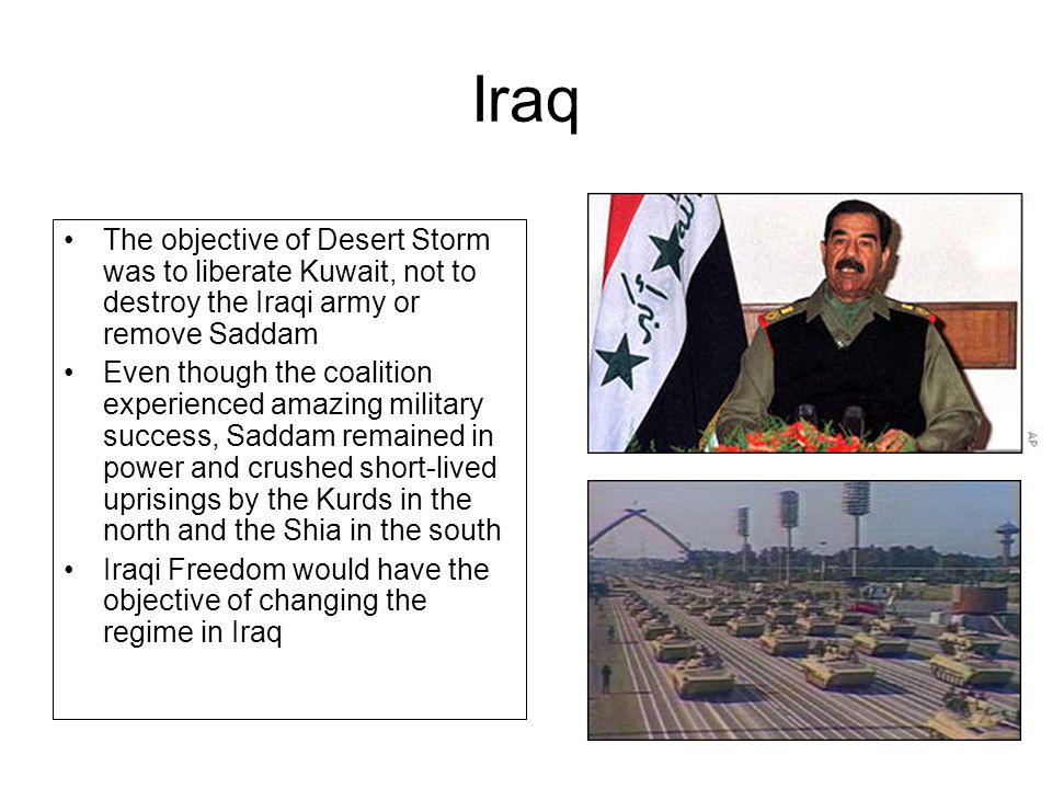 Iraq The objective of Desert Storm was to liberate Kuwait, not to destroy the Iraqi army or remove Saddam.