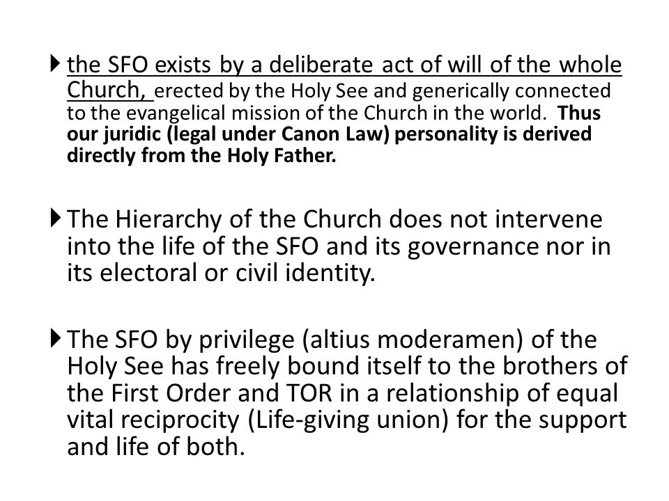 the SFO exists by a deliberate act of will of the whole Church, erected by the Holy See and generically connected to the evangelical mission of the Church in the world. Thus our juridic (legal under Canon Law) personality is derived directly from the Holy Father.